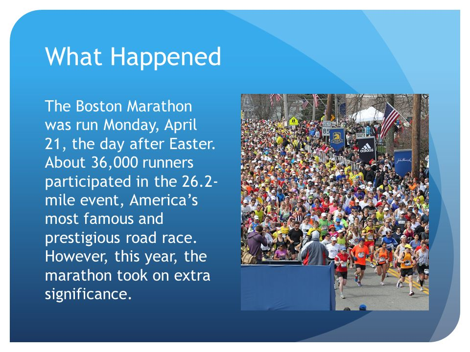 What Happened The Boston Marathon was run Monday, April 21, the day after Easter.