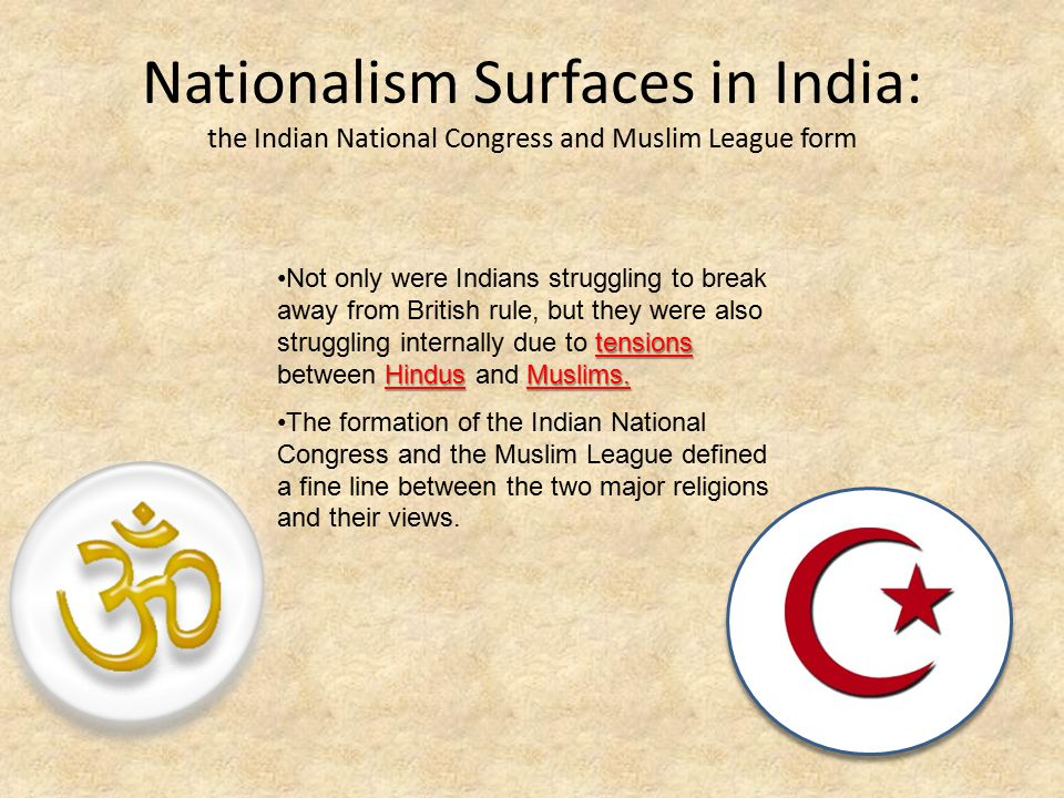 Nationalism Surfaces in India: the Indian National Congress and Muslim League form tensions HindusMuslims.Not only were Indians struggling to break away from British rule, but they were also struggling internally due to tensions between Hindus and Muslims.
