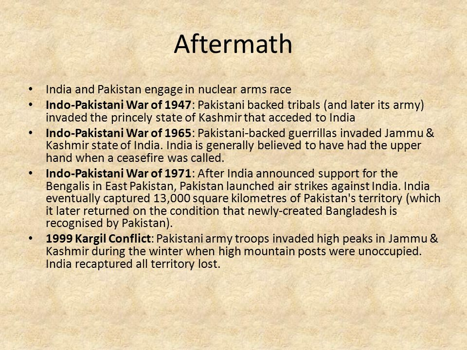 Aftermath India and Pakistan engage in nuclear arms race Indo-Pakistani War of 1947: Pakistani backed tribals (and later its army) invaded the princely state of Kashmir that acceded to India Indo-Pakistani War of 1965: Pakistani-backed guerrillas invaded Jammu & Kashmir state of India.
