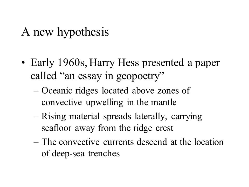 "A new hypothesis Early 1960s, Harry Hess presented a paper called ""an essay in geopoetry"" –Oceanic ridges located above zones of convective upwelling"