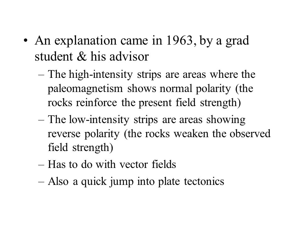 An explanation came in 1963, by a grad student & his advisor –The high-intensity strips are areas where the paleomagnetism shows normal polarity (the