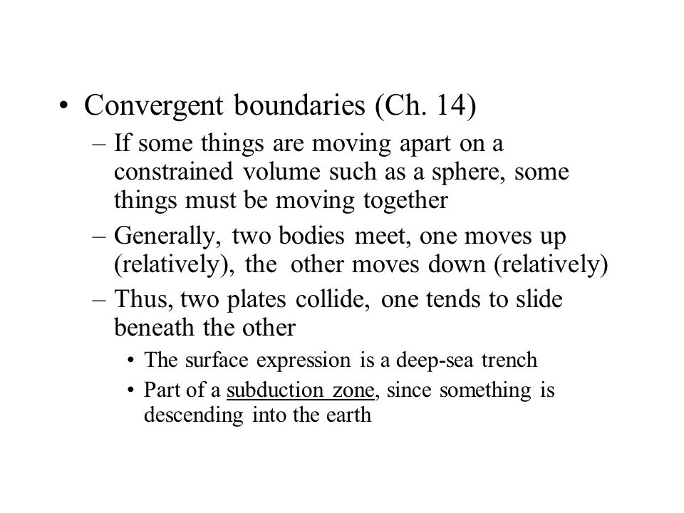 Convergent boundaries (Ch. 14) –If some things are moving apart on a constrained volume such as a sphere, some things must be moving together –General