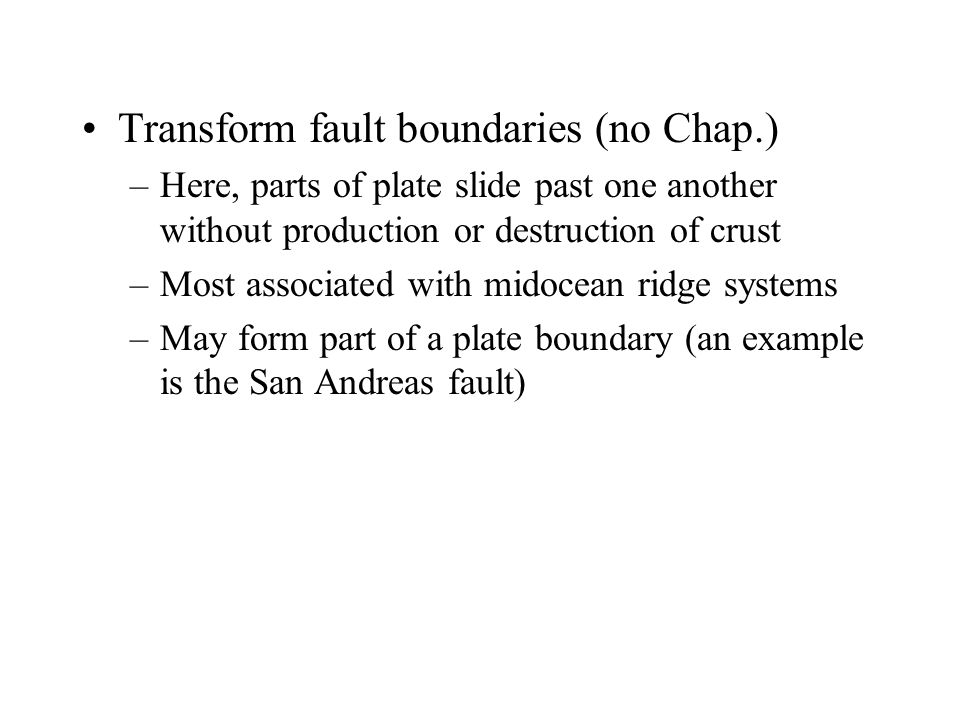 Transform fault boundaries (no Chap.) –Here, parts of plate slide past one another without production or destruction of crust –Most associated with mi
