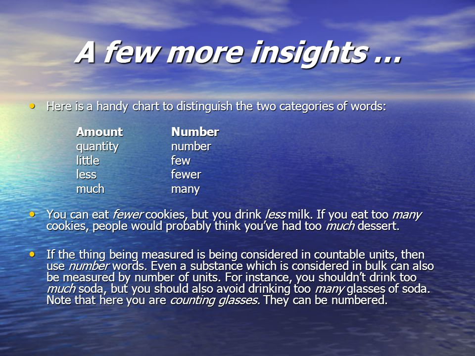 A few more insights … Here is a handy chart to distinguish the two categories of words: Here is a handy chart to distinguish the two categories of words: AmountNumber quantitynumber littlefew lessfewer muchmany You can eat fewer cookies, but you drink less milk.