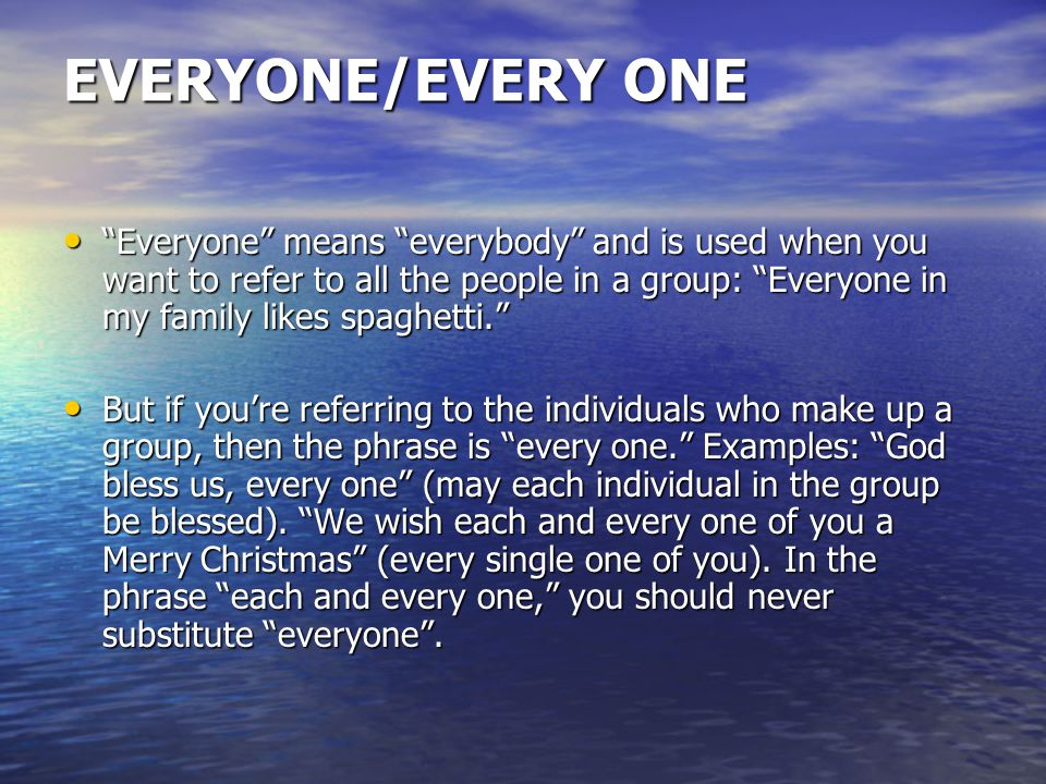 EVERYONE/EVERY ONE Everyone means everybody and is used when you want to refer to all the people in a group: Everyone in my family likes spaghetti. Everyone means everybody and is used when you want to refer to all the people in a group: Everyone in my family likes spaghetti. But if you're referring to the individuals who make up a group, then the phrase is every one. Examples: God bless us, every one (may each individual in the group be blessed).