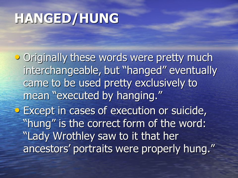 HANGED/HUNG Originally these words were pretty much interchangeable, but hanged eventually came to be used pretty exclusively to mean executed by hanging. Originally these words were pretty much interchangeable, but hanged eventually came to be used pretty exclusively to mean executed by hanging. Except in cases of execution or suicide, hung is the correct form of the word: Lady Wrothley saw to it that her ancestors' portraits were properly hung. Except in cases of execution or suicide, hung is the correct form of the word: Lady Wrothley saw to it that her ancestors' portraits were properly hung.