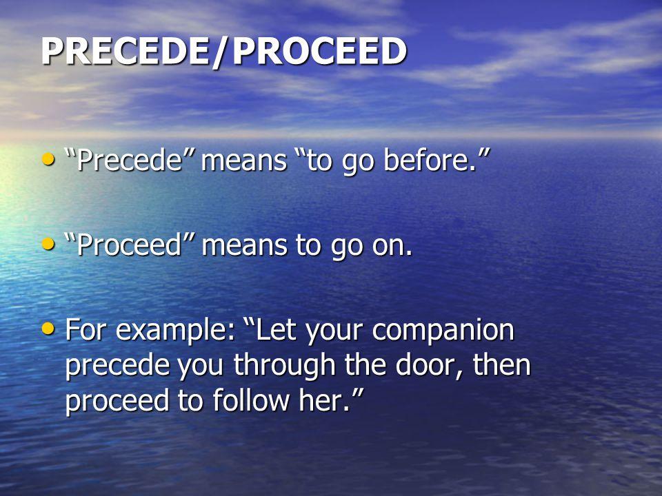 """PRECEDE/PROCEED """"Precede"""" means """"to go before."""" """"Precede"""" means """"to go before."""" """"Proceed"""" means to go on. """"Proceed"""" means to go on. For example: """"Let"""