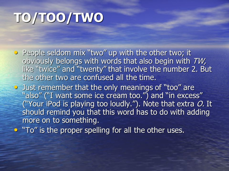 TO/TOO/TWO People seldom mix two up with the other two; it obviously belongs with words that also begin with TW, like twice and twenty that involve the number 2.
