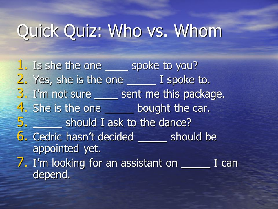 Quick Quiz: Who vs. Whom 1. Is she the one ____ spoke to you.