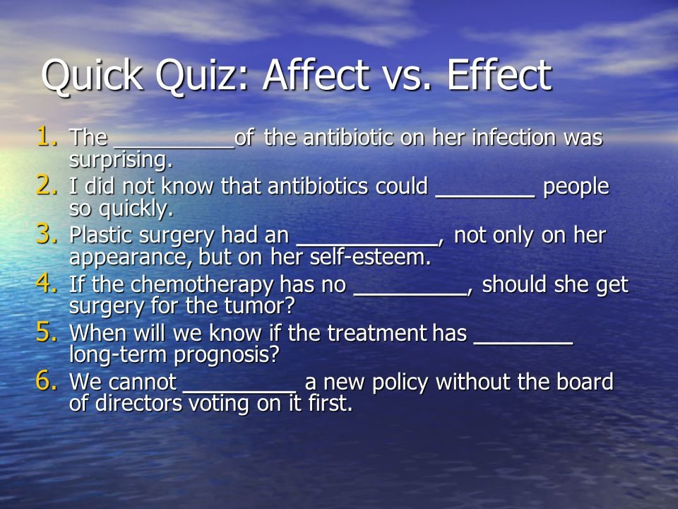 Quick Quiz: Affect vs. Effect 1. The __________of the antibiotic on her infection was surprising.