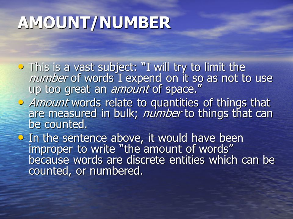 AMOUNT/NUMBER This is a vast subject: I will try to limit the number of words I expend on it so as not to use up too great an amount of space. This is a vast subject: I will try to limit the number of words I expend on it so as not to use up too great an amount of space. Amount words relate to quantities of things that are measured in bulk; number to things that can be counted.