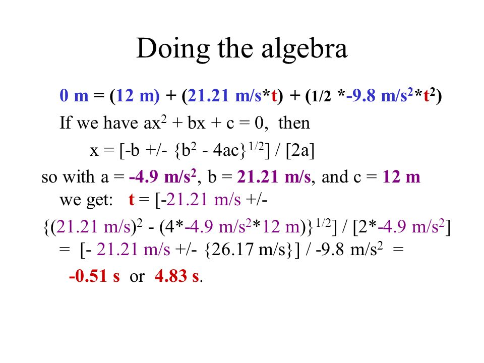 Doing the algebra 0 m = (12 m) + (21.21 m/s*t) + ( 1/2 *-9.8 m/s 2 *t 2 ) If we have ax 2 + bx + c = 0, then x = [-b +/- {b 2 - 4ac} 1/2 ] / [2a] so with a = -4.9 m/s 2, b = 21.21 m/s, and c = 12 m we get: t = [-21.21 m/s +/- {(21.21 m/s) 2 - (4*-4.9 m/s 2 *12 m)} 1/2 ] / [2*-4.9 m/s 2 ] = [- 21.21 m/s +/- {26.17 m/s}] / -9.8 m/s 2 = -0.51 s or 4.83 s.