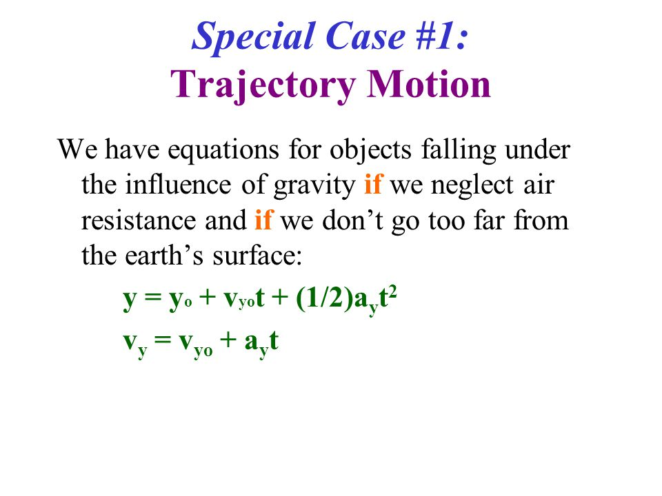 Special Case #1: Trajectory Motion We have equations for objects falling under the influence of gravity if we neglect air resistance and if we don't go too far from the earth's surface: y = y o + v yo t + (1/2)a y t 2 v y = v yo + a y t