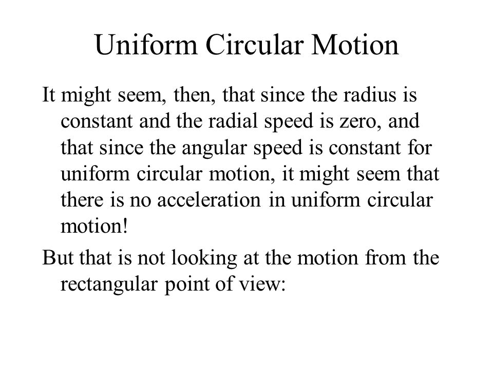 Uniform Circular Motion It might seem, then, that since the radius is constant and the radial speed is zero, and that since the angular speed is constant for uniform circular motion, it might seem that there is no acceleration in uniform circular motion.