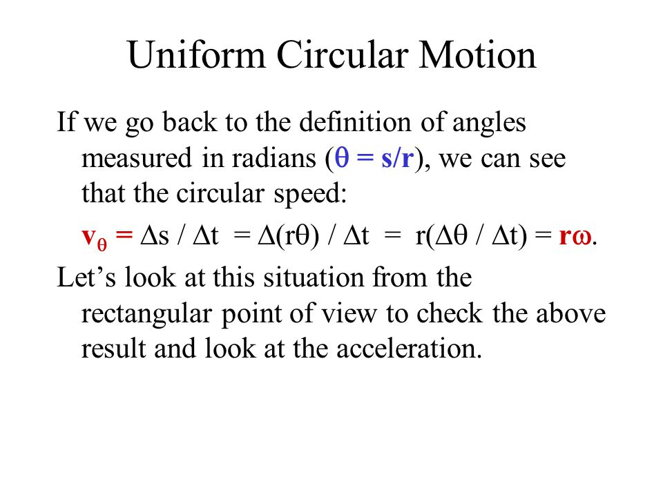 Uniform Circular Motion If we go back to the definition of angles measured in radians (  = s/r), we can see that the circular speed: v  =  s /  t =  (r  ) /  t = r(  /  t) = r  Let's look at this situation from the rectangular point of view to check the above result and look at the acceleration.