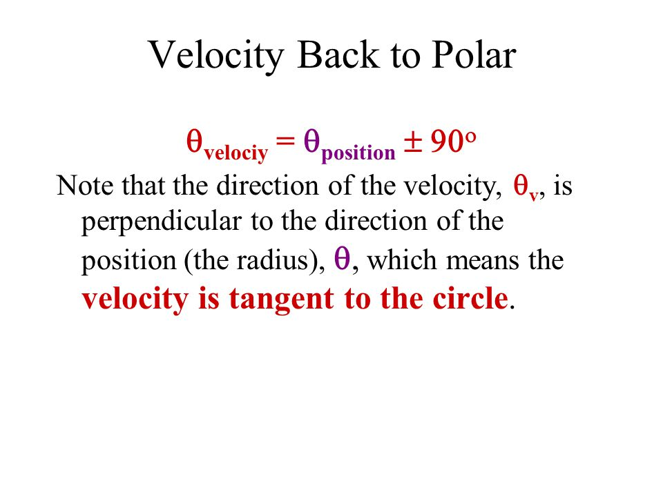 Velocity Back to Polar  velociy =  position   Note that the direction of the velocity,  v, is perpendicular to the direction of the position (the radius),  which means the velocity is tangent to the circle.