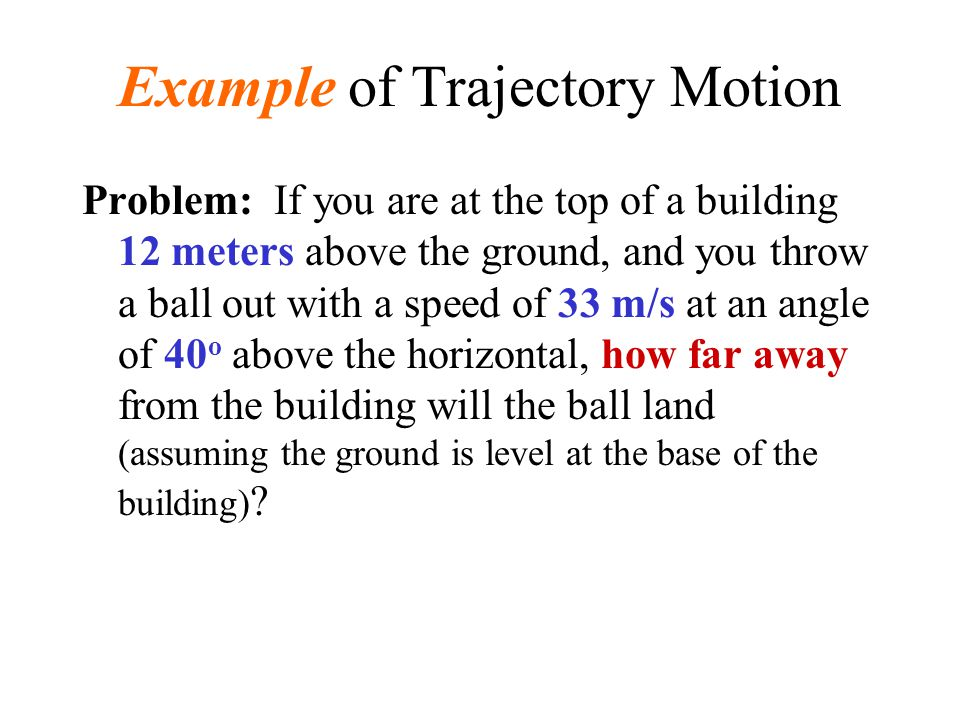 Example of Trajectory Motion The first thing we recognize is that this is a trajectory problem, so we have the three equations: x = x o + v x t y = y o + v yo t + (1/2)a y t 2 v y = v yo + a y t.