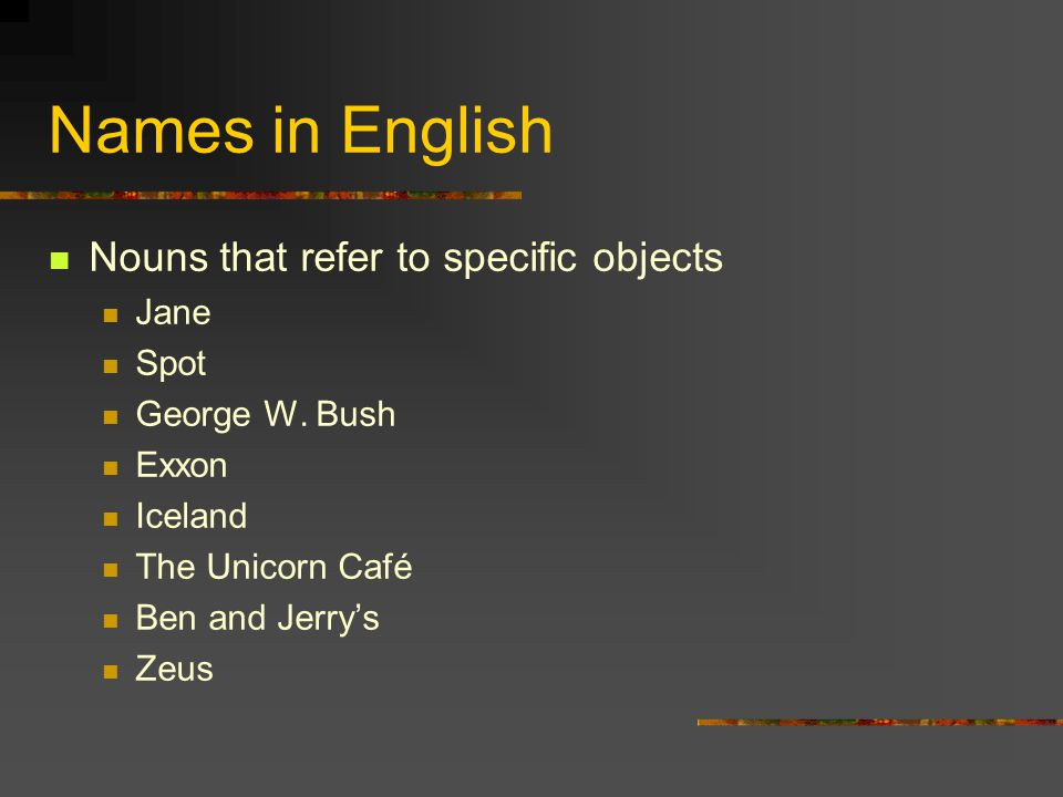 Names in English Nouns that refer to specific objects Jane Spot George W.