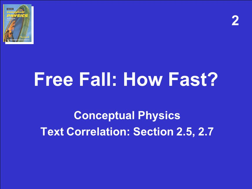 Free Fall: How Fast Conceptual Physics Text Correlation: Section 2.5, 2.7 2