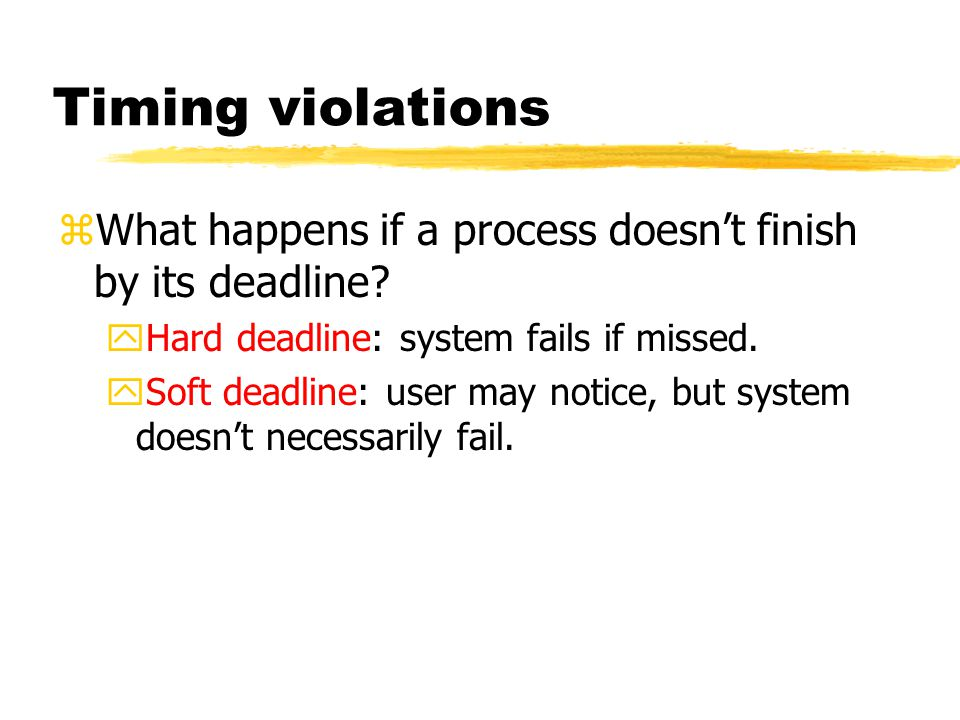 Timing violations zWhat happens if a process doesn't finish by its deadline.
