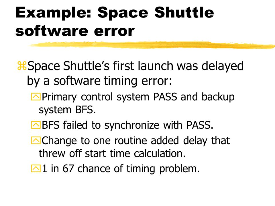 Example: Space Shuttle software error zSpace Shuttle's first launch was delayed by a software timing error: yPrimary control system PASS and backup sy