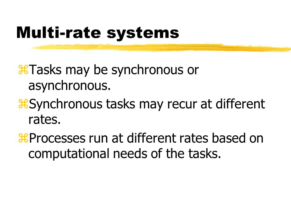 Multi-rate systems zTasks may be synchronous or asynchronous.