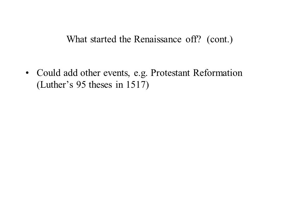 What started the Renaissance off? (cont.) Could add other events, e.g. Protestant Reformation (Luther's 95 theses in 1517)