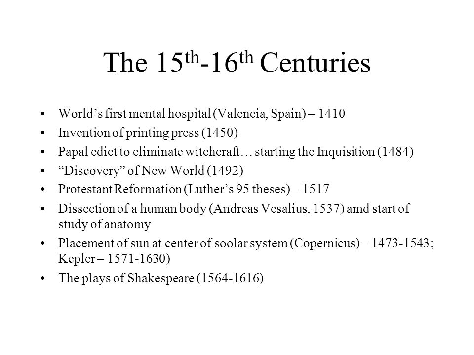 The 15 th -16 th Centuries World's first mental hospital (Valencia, Spain) – 1410 Invention of printing press (1450) Papal edict to eliminate witchcra
