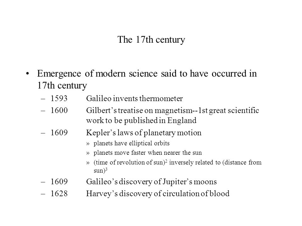 The 17th century (cont) –1643Toricelli invents barometer –1654vonGuericke's demonstration of atmospheric pressure (Magdeburg hemisphere) –1660Boyle's laws of gasses –1660 Royal Society (England) founded for discussion and publication of scientific communications –1666French Academy of Sciences founded –1672Newton's first communications on white light as mixture of colored lights –Discoveries of sunspots, Jupiter's moons, irregular moon topography – Galileo (1542-1727) –Development of calculus (Newton, 1642-1727; Leibnitz, 1646- 1716)