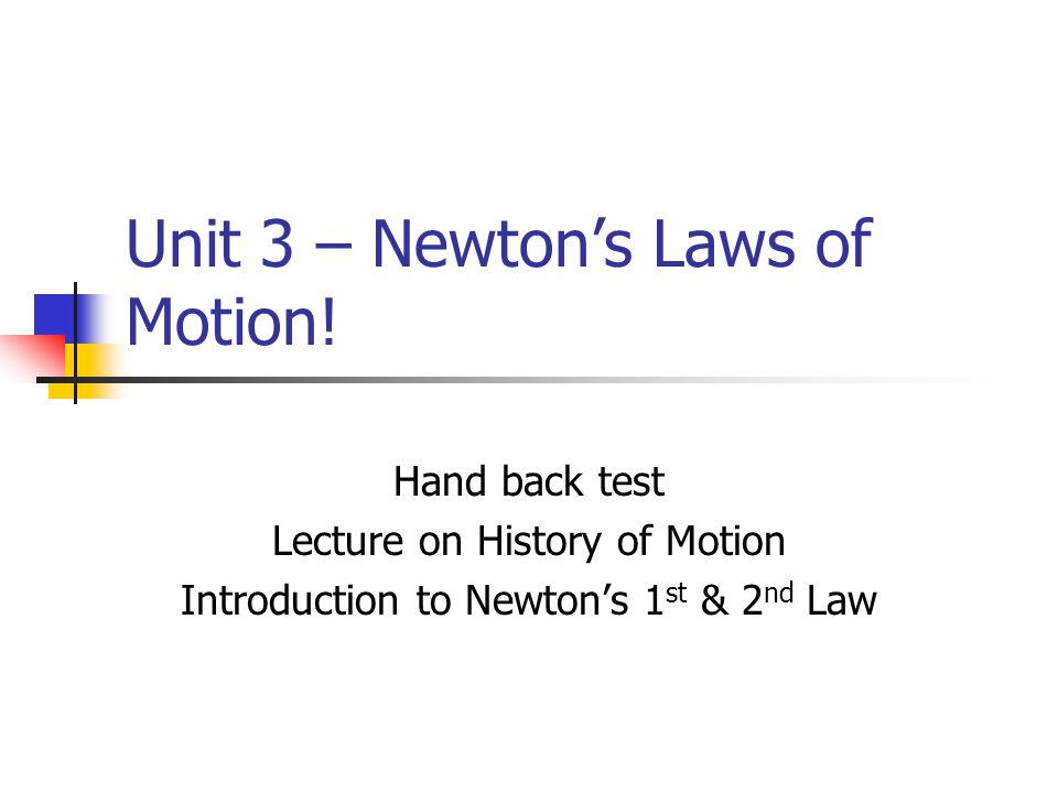 Unit 3 – Newton's Laws of Motion! Hand back test Lecture on History of Motion Introduction to Newton's 1 st & 2 nd Law
