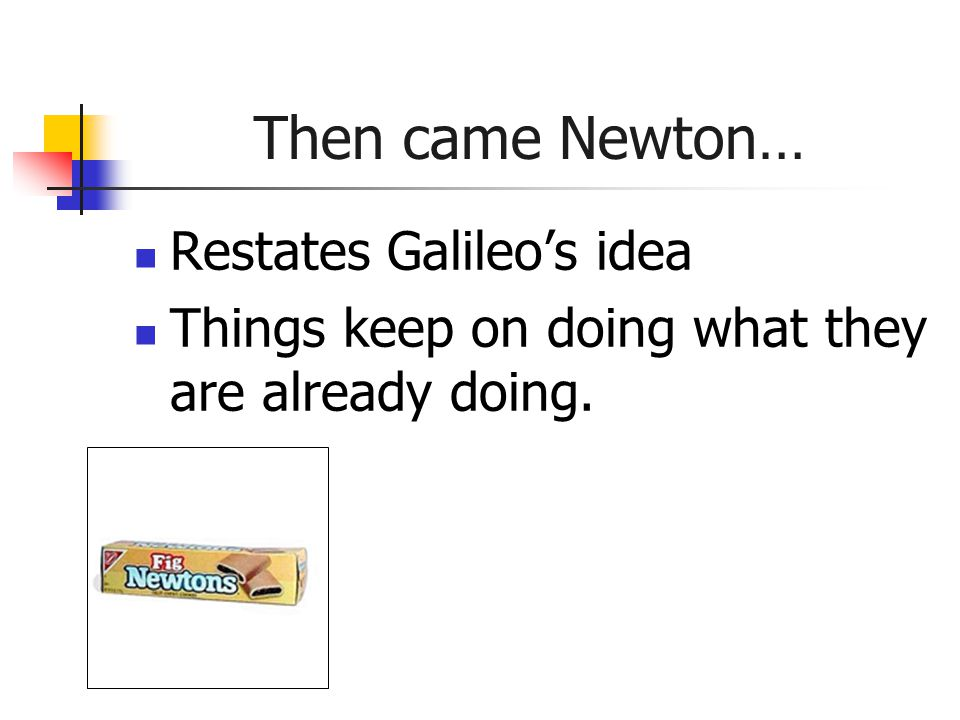 Then came Newton… Restates Galileo's idea Things keep on doing what they are already doing.