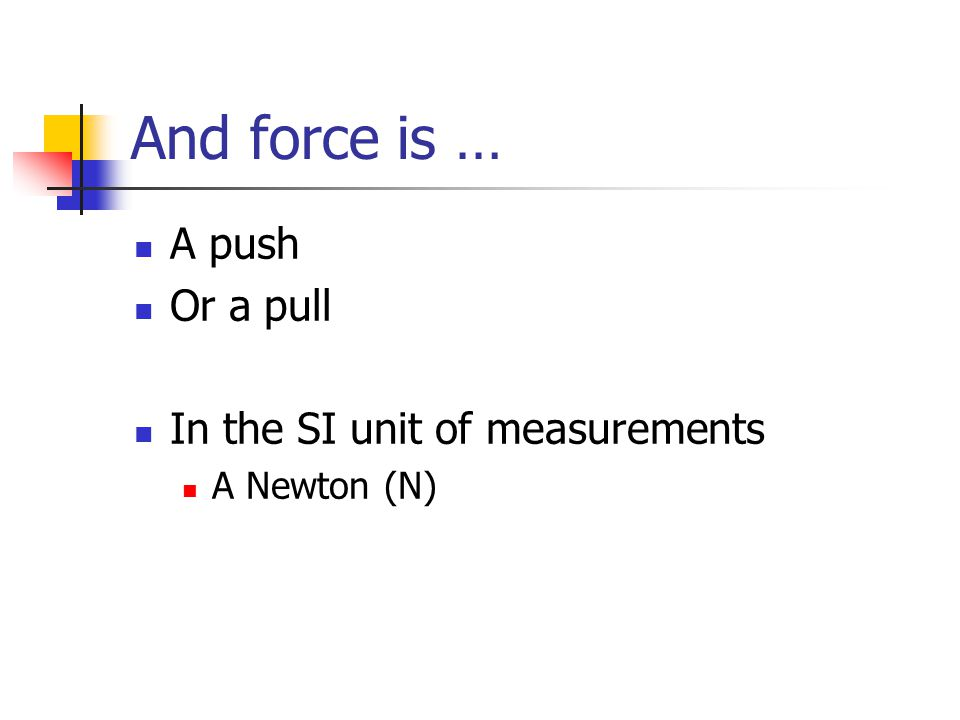 And force is … A push Or a pull In the SI unit of measurements A Newton (N)