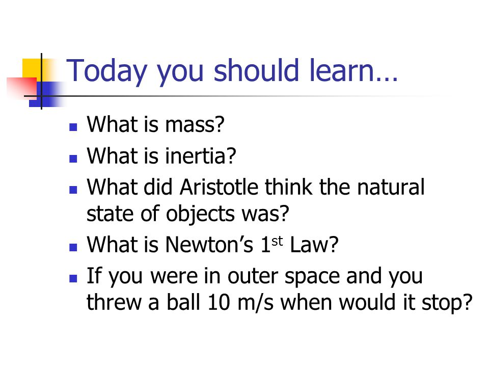 Today you should learn… What is mass? What is inertia? What did Aristotle think the natural state of objects was? What is Newton's 1 st Law? If you we