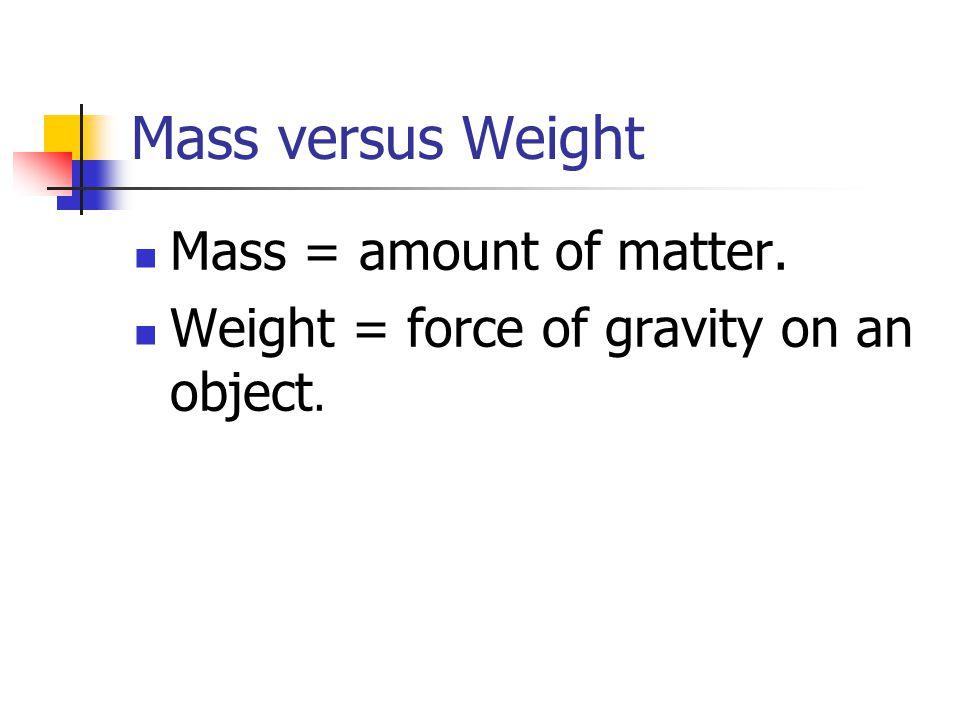Mass versus Weight Mass = amount of matter. Weight = force of gravity on an object.