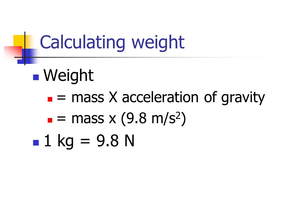 Calculating weight Weight = mass X acceleration of gravity = mass x (9.8 m/s 2 ) 1 kg = 9.8 N