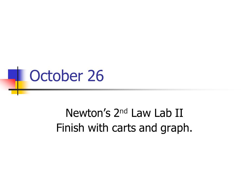 October 26 Newton's 2 nd Law Lab II Finish with carts and graph.