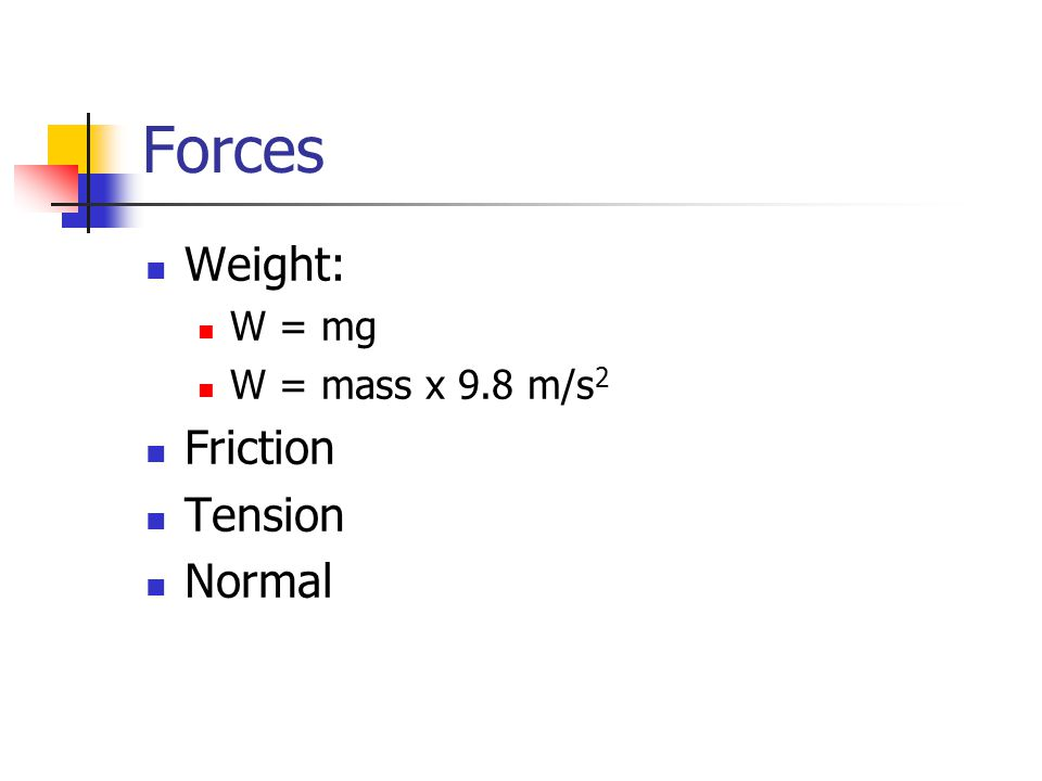 Forces Weight: W = mg W = mass x 9.8 m/s 2 Friction Tension Normal