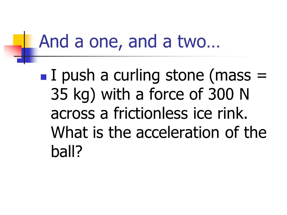 And a one, and a two… I push a curling stone (mass = 35 kg) with a force of 300 N across a frictionless ice rink. What is the acceleration of the ball