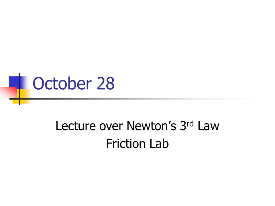October 28 Lecture over Newton's 3 rd Law Friction Lab