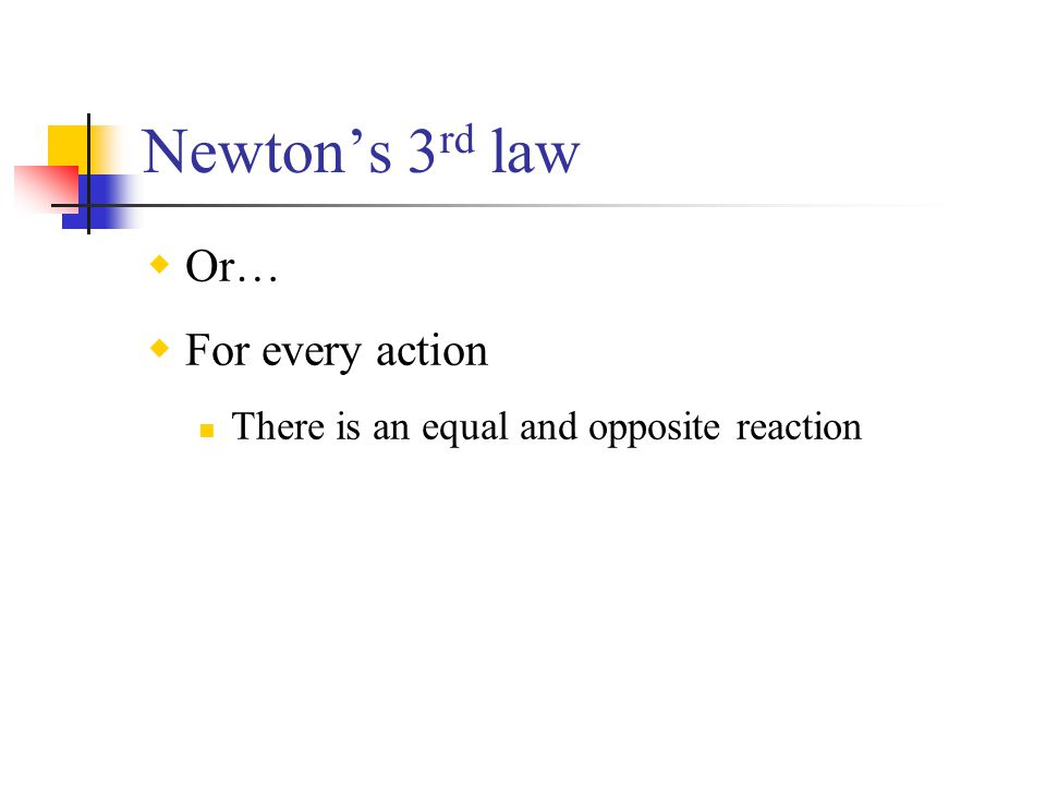 Newton's 3 rd law  Or…  For every action There is an equal and opposite reaction