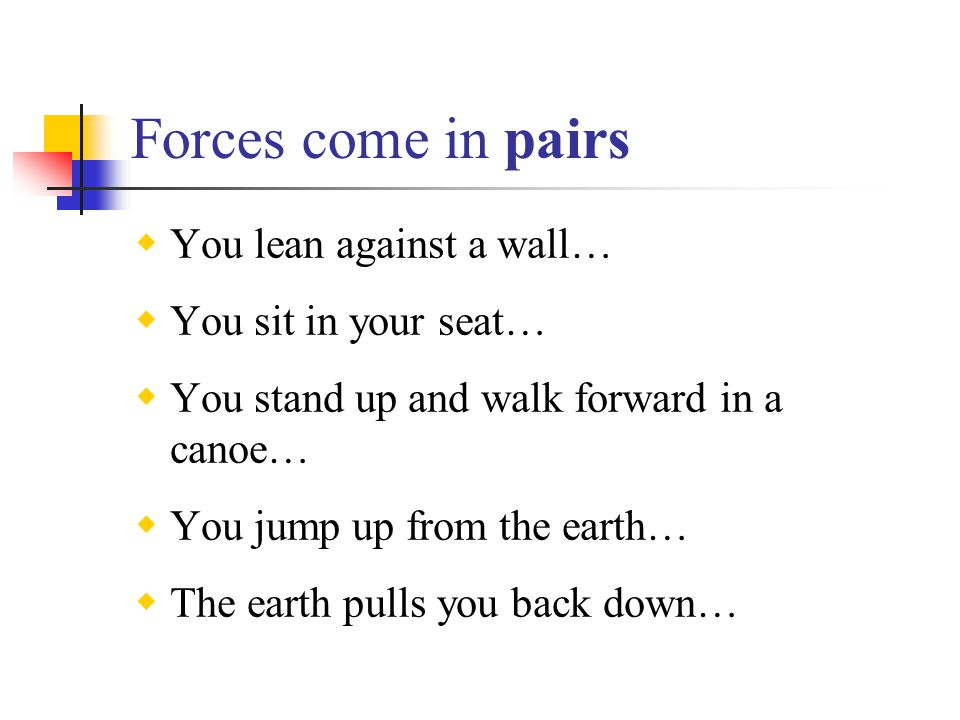 Forces come in pairs  You lean against a wall…  You sit in your seat…  You stand up and walk forward in a canoe…  You jump up from the earth…  Th