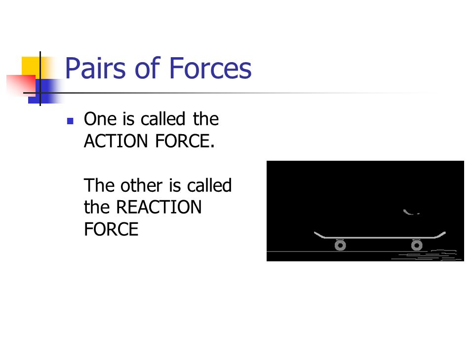 Pairs of Forces One is called the ACTION FORCE. The other is called the REACTION FORCE