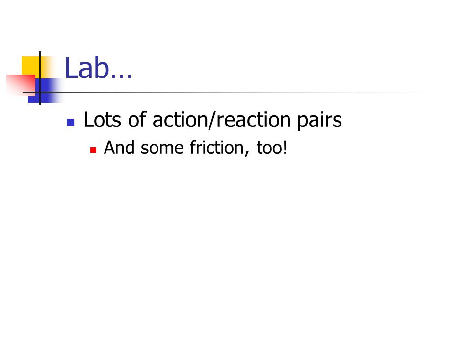 Lab… Lots of action/reaction pairs And some friction, too!