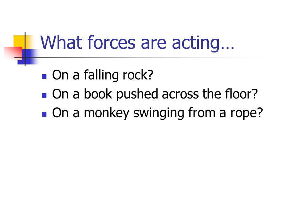 What forces are acting… On a falling rock? On a book pushed across the floor? On a monkey swinging from a rope?