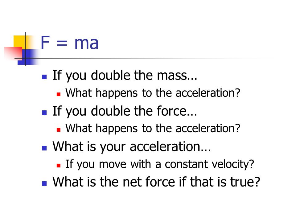 F = ma If you double the mass… What happens to the acceleration? If you double the force… What happens to the acceleration? What is your acceleration…