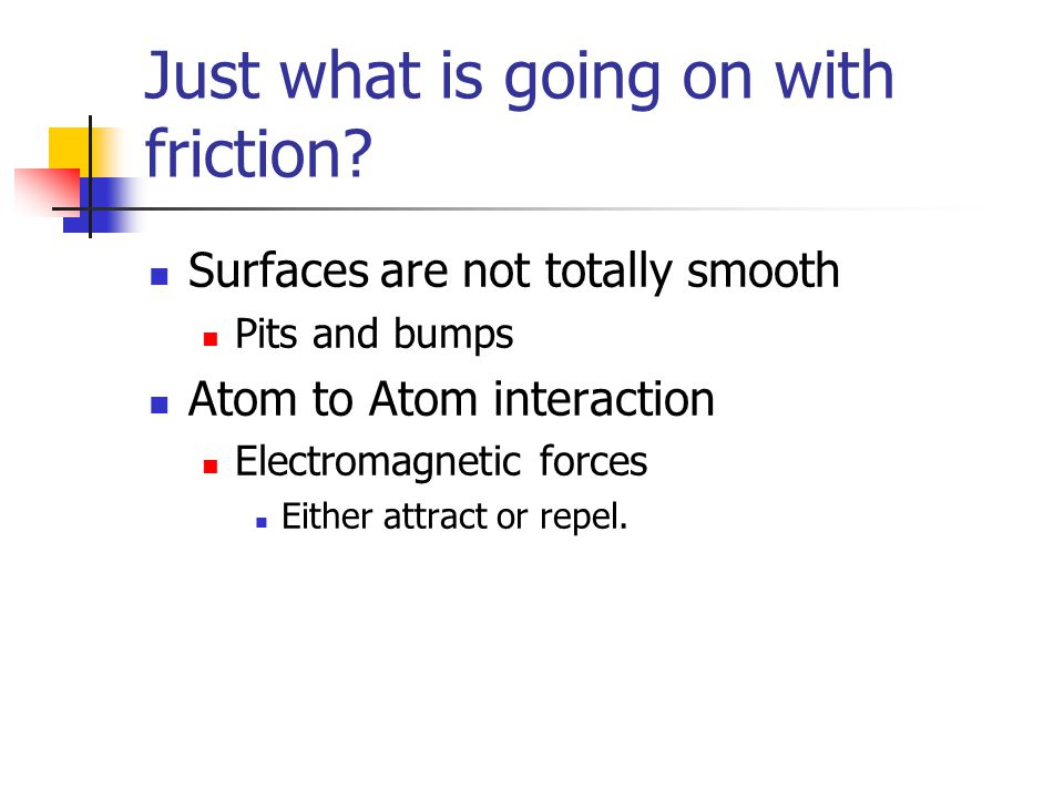 Just what is going on with friction? Surfaces are not totally smooth Pits and bumps Atom to Atom interaction Electromagnetic forces Either attract or
