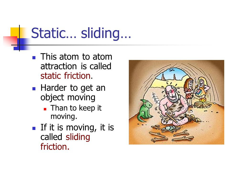 Static… sliding… This atom to atom attraction is called static friction. Harder to get an object moving Than to keep it moving. If it is moving, it is