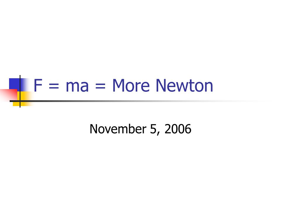 F = ma = More Newton November 5, 2006