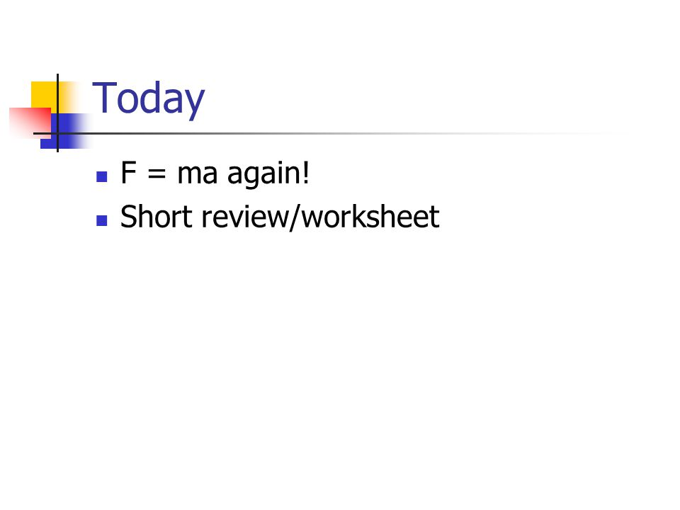 Today F = ma again! Short review/worksheet
