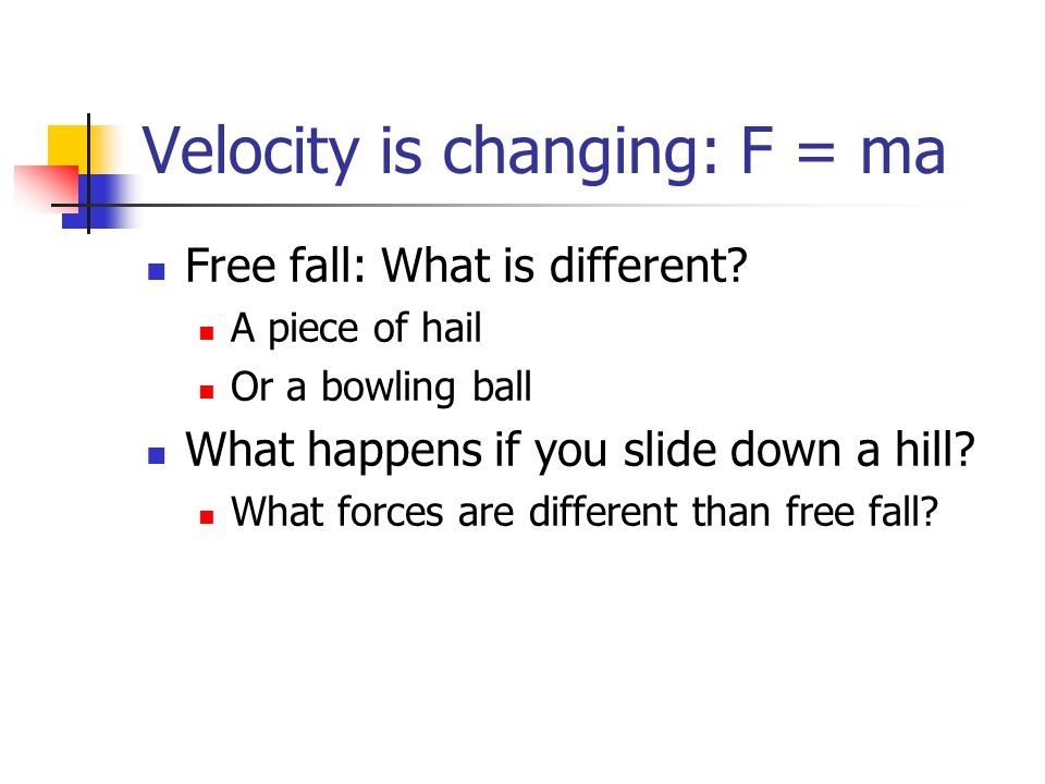 Velocity is changing: F = ma Free fall: What is different? A piece of hail Or a bowling ball What happens if you slide down a hill? What forces are di
